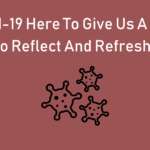 Is COVID-19 here to give us a chance to REFLECT and REFRESH?